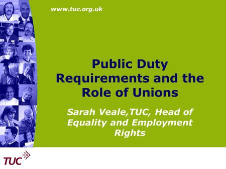 Www.tuc.org.uk Public Duty Requirements and the Role of Unions Sarah Veale,TUC, Head of Equality and Employment Rights.