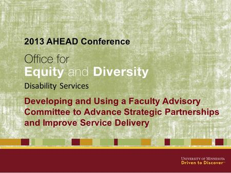 Developing and Using a Faculty Advisory Committee to Advance Strategic Partnerships and Improve Service Delivery Disability Services 2013 AHEAD Conference.