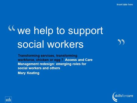 We help to support social workers Insert date here Transforming services, transforming workforce, chicken or egg ? Access and Care Management redesign: