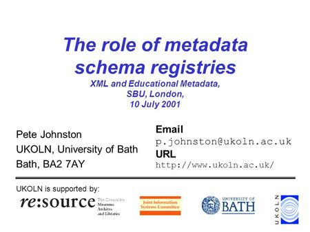 The role of metadata schema registries XML and Educational Metadata, SBU, London, 10 July 2001 Pete Johnston UKOLN, University of Bath Bath, BA2 7AY UKOLN.