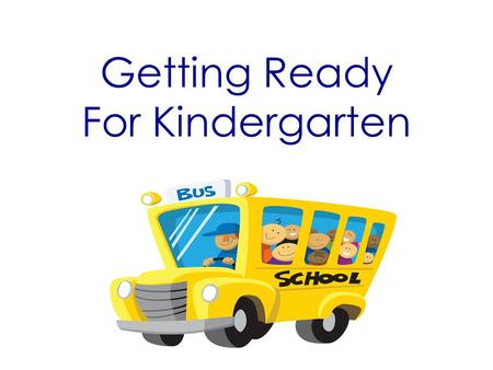 Getting Ready For Kindergarten. Top Five Pieces of Advice 1.Make sure students get plenty of rest. 2.Students need to have a good, healthy breakfast.