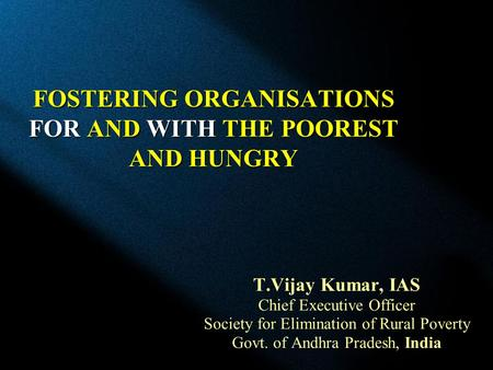 FOSTERING ORGANISATIONS FOR AND WITH THE POOREST AND HUNGRY T.Vijay Kumar, IAS Chief Executive Officer Society for Elimination of Rural Poverty Govt. of.