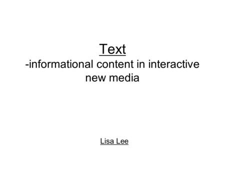 Text -informational content in interactive new media Lisa Lee.