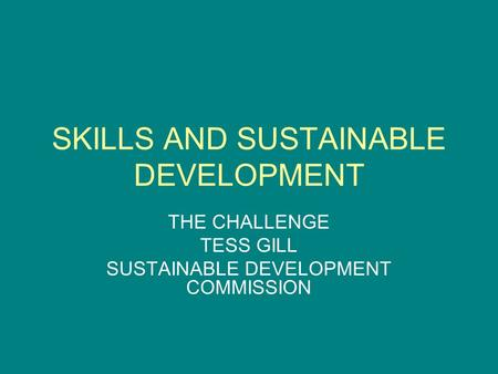 SKILLS AND SUSTAINABLE DEVELOPMENT THE CHALLENGE TESS GILL SUSTAINABLE DEVELOPMENT COMMISSION.