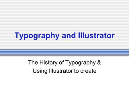 Typography and Illustrator The History of Typography & Using Illustrator to create.
