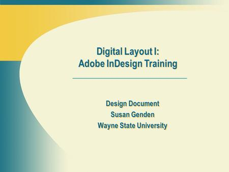Design Document Susan Genden Wayne State University Design Document Susan Genden Wayne State University Digital Layout I: Adobe InDesign Training.