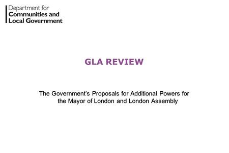 GLA REVIEW The Government's Proposals for Additional Powers for the Mayor of London and London Assembly.