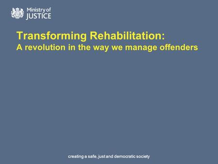 Creating a safe, just and democratic society Transforming Rehabilitation: A revolution in the way we manage offenders.
