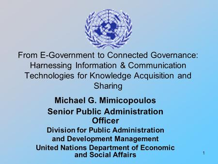1 From E-Government to Connected Governance: Harnessing Information & Communication Technologies for Knowledge Acquisition and Sharing Michael G. Mimicopoulos.
