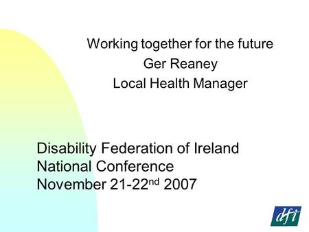 Disability Federation of Ireland National Conference November 21-22 nd 2007 Working together for the future Ger Reaney Local Health Manager.