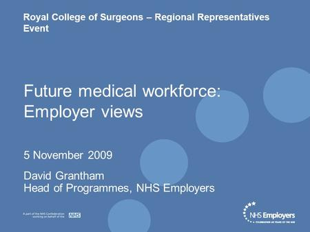 Royal College of Surgeons – Regional Representatives Event Future medical workforce: Employer views 5 November 2009 David Grantham Head of Programmes,