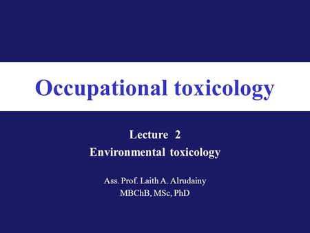 Occupational toxicology Ass. Prof. Laith A. Alrudainy MBChB, MSc, PhD Lecture 2 Environmental toxicology.