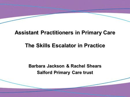 Assistant Practitioners in Primary Care The Skills Escalator in Practice Barbara Jackson & Rachel Shears Salford Primary Care trust.