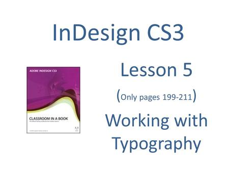 InDesign CS3 Lesson 5 ( Only pages 199-211 ) Working with Typography.