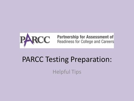 PARCC Testing Preparation: Helpful Tips. PARCC??? Who is taking the PARCC Tests? – All students in Burbank School District 111. – Many students across.