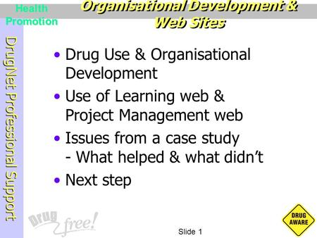 DrugNet Professional Support Slide 1 Health Promotion Drug Use & Organisational Development Use of Learning web & Project Management web Issues from a.