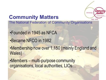 Community Matters The National Federation of Community Organisations Founded in 1945 as NFCA Became NFCO in 1982 Membership now over 1,150 (mainly England.