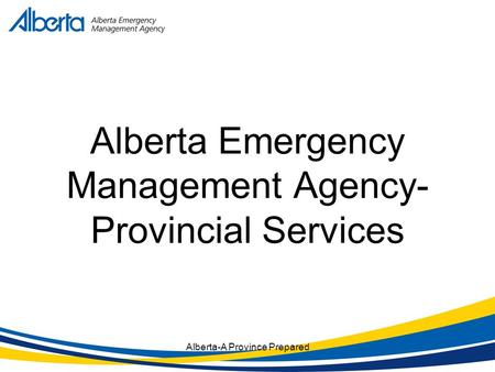 Alberta-A Province Prepared Alberta Emergency Management Agency- Provincial Services.
