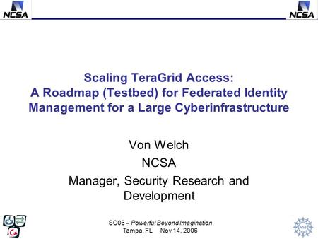 SC06 – Powerful Beyond Imagination Tampa, FL Nov 14, 2006 Scaling TeraGrid Access: A Roadmap (Testbed) for Federated Identity Management for a Large Cyberinfrastructure.