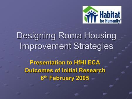 Designing Roma Housing Improvement Strategies Presentation to HfHI ECA Outcomes of Initial Research 6 th February 2005.