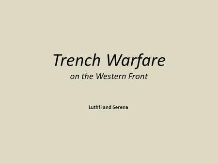 Trench Warfare on the Western Front Luthfi and Serena.