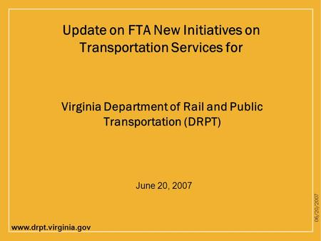 Www.drpt.virginia.gov 06/20/2007 Virginia Department of Rail and Public Transportation (DRPT) Update on FTA New Initiatives on Transportation Services.