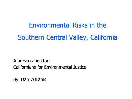 Environmental Risks in the Southern Central Valley, California A presentation for: Californians for Environmental Justice By: Dan Williams.