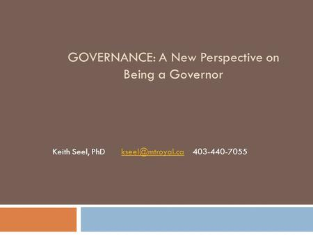 GOVERNANCE: A New Perspective on Being a Governor Keith Seel, PhD