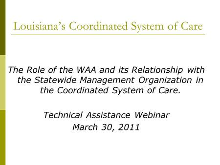 Louisiana's Coordinated System of Care The Role of the WAA and its Relationship with the Statewide Management Organization in the Coordinated System of.