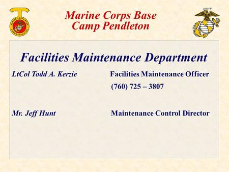 Facilities Maintenance Department LtCol Todd A. Kerzie Facilities Maintenance Officer (760) 725 – 3807 Mr. Jeff Hunt Maintenance Control Director Marine.