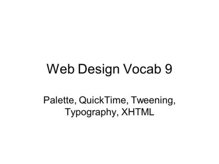 Web Design Vocab 9 Palette, QuickTime, Tweening, Typography, XHTML.