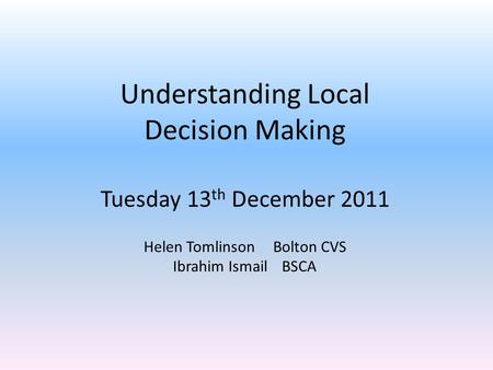 Understanding Local Decision Making Tuesday 13 th December 2011 Helen Tomlinson Bolton CVS Ibrahim Ismail BSCA.