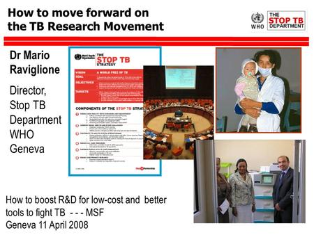 How to move forward on the TB Research Movement Dr Mario Raviglione Director, Stop TB Department WHO Geneva How to boost R&D for low-cost and better tools.