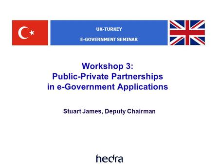 Workshop 3: Public-Private Partnerships in e-Government Applications Stuart James, Deputy Chairman UK-TURKEY E-GOVERNMENT SEMINAR.