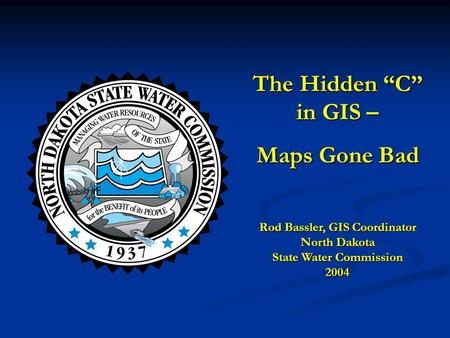 "The Hidden ""C"" in GIS – Maps Gone Bad Rod Bassler, GIS Coordinator North Dakota State Water Commission 2004."