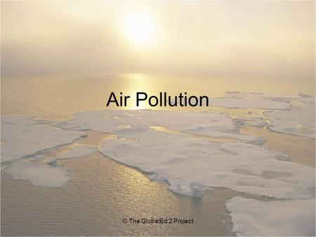 Air Pollution © The GlobalEd 2 Project. Types of Air Pollution Smog Acid rain Fossil fuel exhaust © The GlobalEd 2 Project Photo credit: Peter Essick,
