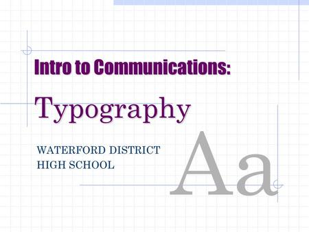 Aa Intro to Communications: Typography WATERFORD DISTRICT HIGH SCHOOL.