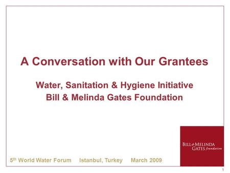 11 A Conversation with Our Grantees Water, Sanitation & Hygiene Initiative Bill & Melinda Gates Foundation 5 th World Water Forum Istanbul, Turkey March.