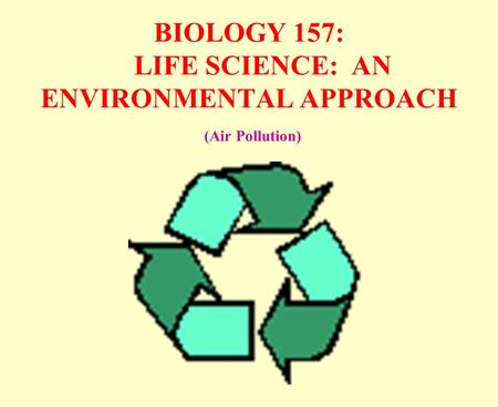 BIOLOGY 157: LIFE SCIENCE: AN ENVIRONMENTAL APPROACH (Air Pollution)