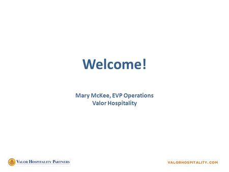 Welcome! Mary McKee, EVP Operations Valor Hospitality.
