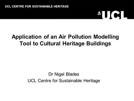 Dr Nigel Blades UCL Centre for Sustainable Heritage UCL CENTRE FOR SUSTAINABLE HERITAGE Application of an Air Pollution Modelling Tool to Cultural Heritage.