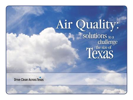 Ozone Nonattainment Areas Houston/Galveston Dallas/Fort Worth Beaumont/Port Arthur Ozone Early Action Compact Areas Austin San Antonio Tyler/Longview.