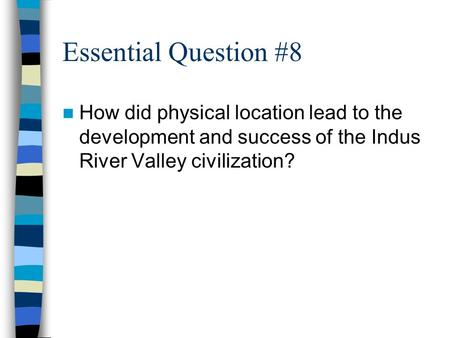 Essential Question #8 How did physical location lead to the development and success of the Indus River Valley civilization?
