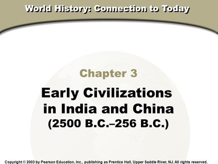 Chapter 3, Section Chapter 3 Early Civilizations in India and China (2500 B.C.–256 B.C.) Copyright © 2003 by Pearson Education, Inc., publishing as Prentice.