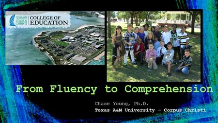 Chase Young, Ph.D. Texas A&M University – Corpus Christi From Fluency to Comprehension.