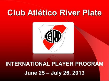 INTERNATIONAL PLAYER PROGRAM June 25 – July 26, 2013 Club Atlético River Plate.