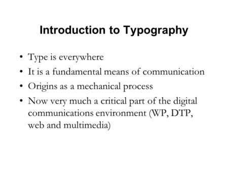 Introduction to Typography Type is everywhere It is a fundamental means of communication Origins as a mechanical process Now very much a critical part.