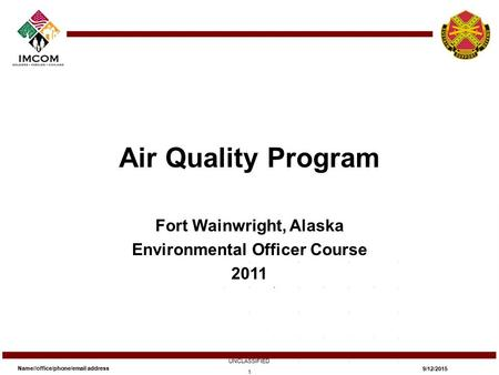 Air Quality Program Fort Wainwright, Alaska Environmental Officer Course 2011 Name//office/phone/email address UNCLASSIFIED 9/12/2015 1.