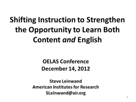 1 Shifting Instruction to Strengthen the Opportunity to Learn Both Content and English OELAS Conference December 14, 2012 Steve Leinwand American Institutes.