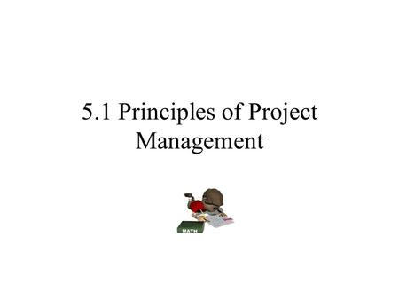 5.1 Principles of Project Management. So what is Project Management? Definition: Is the process of planning, organizing, and managing tasks and resources.
